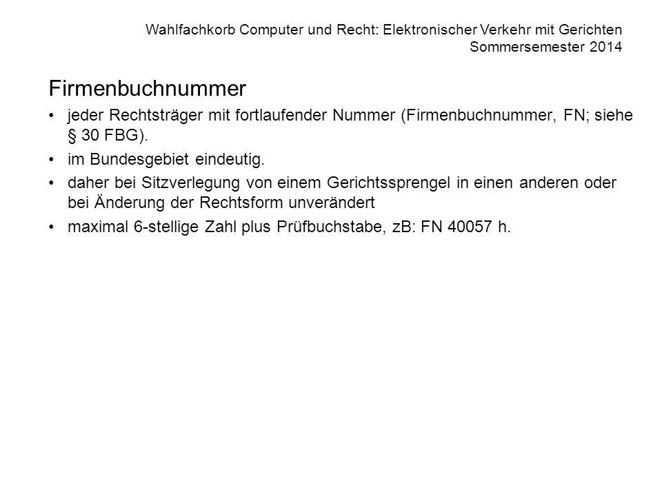 Wahlfachkorb Computer und Recht: Elektronischer Verkehr mit Gerichten Sommersemester 2014 Firmenbuchnummer jeder Rechtsträger mit fortlaufender Nummer (Firmenbuchnummer, FN; siehe § 30 FBG).