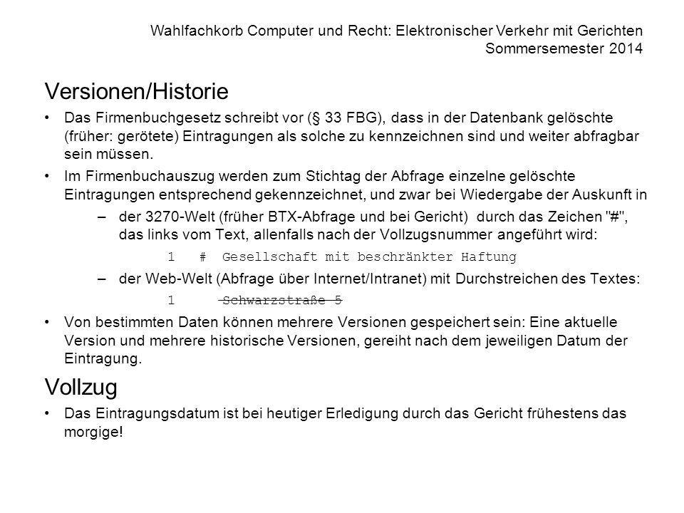 Wahlfachkorb Computer und Recht: Elektronischer Verkehr mit Gerichten Sommersemester 2014 Versionen/Historie Das Firmenbuchgesetz schreibt vor (§ 33 FBG), dass in der Datenbank gelöschte (früher: gerötete) Eintragungen als solche zu kennzeichnen sind und weiter abfragbar sein müssen.