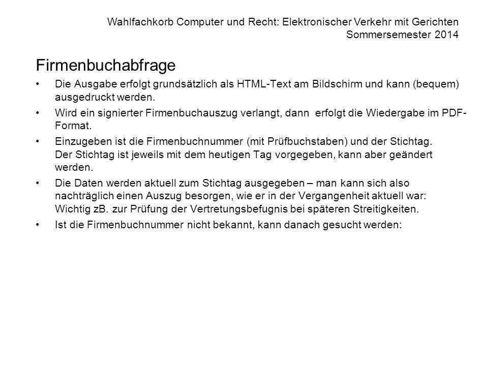 Wahlfachkorb Computer und Recht: Elektronischer Verkehr mit Gerichten Sommersemester 2014 Firmenbuchabfrage Die Ausgabe erfolgt grundsätzlich als HTML-Text am Bildschirm und kann (bequem) ausgedruckt werden.