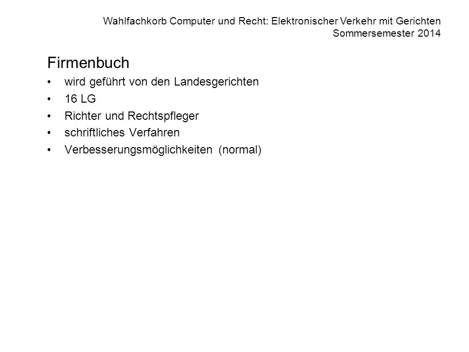 Wahlfachkorb Computer und Recht: Elektronischer Verkehr mit Gerichten Sommersemester 2014 Firmenbuchauszug 4 -------------------- VOLLZUGSÜBERSICHT --------------------------------------- Handelsgericht Wien 1 eingetragen am 24.06.1993 Geschäftsfall 702 Fr 262/93 z Antrag auf Neueintragung einer Firma eingelangt am 06.06.1993 2 eingetragen am 17.07.1993 Geschäftsfall 702 Fr 341/93 w Antrag auf Änderung eingelangt am 06.07.1993 3 eingetragen am 27.09.1995 Geschäftsfall 704 Fr 9883/95 y amtswegige Nachbearbeitung 4 eingetragen am 11.04.1997 Geschäftsfall 74 Fr 1002/97 p Antrag auf Änderung eingelangt am 18.03.1997 -------------- INFORMATION DER ÖSTERREICHISCHEN NATIONALBANK ----------------- zum 29.04.2013 gültige Identnummer: 1234567 Firmenbuch Abgefragt am 1.5.2000, um 12:52:33 MEZ