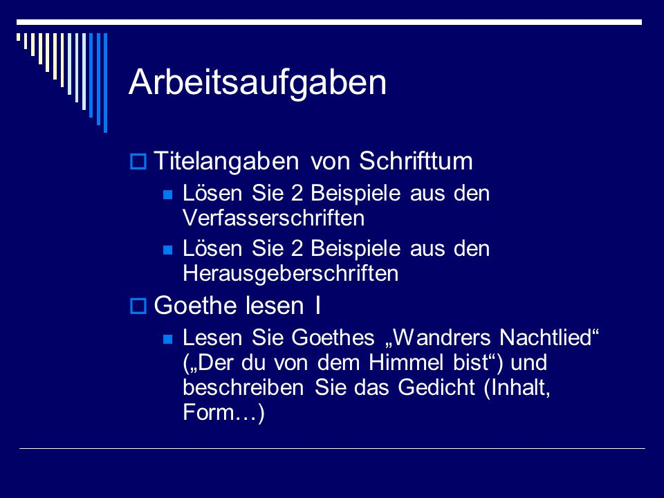 """Arbeitsaufgaben  Titelangaben von Schrifttum Lösen Sie 2 Beispiele aus den Verfasserschriften Lösen Sie 2 Beispiele aus den Herausgeberschriften  Goethe lesen I Lesen Sie Goethes """"Wandrers Nachtlied (""""Der du von dem Himmel bist ) und beschreiben Sie das Gedicht (Inhalt, Form…)"""