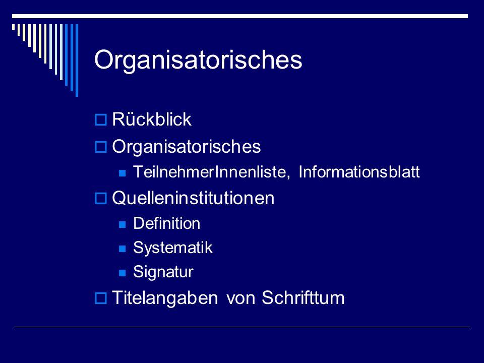 Organisatorisches  Rückblick  Organisatorisches TeilnehmerInnenliste, Informationsblatt  Quelleninstitutionen Definition Systematik Signatur  Titelangaben von Schrifttum
