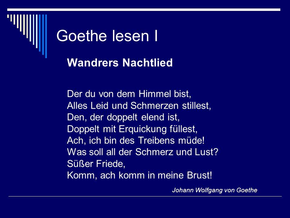 Goethe lesen I Wandrers Nachtlied Der du von dem Himmel bist, Alles Leid und Schmerzen stillest, Den, der doppelt elend ist, Doppelt mit Erquickung füllest, Ach, ich bin des Treibens müde.