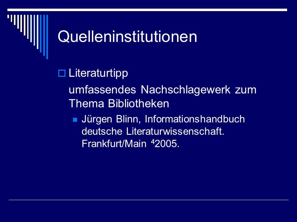 Quelleninstitutionen  Literaturtipp umfassendes Nachschlagewerk zum Thema Bibliotheken Jürgen Blinn, Informationshandbuch deutsche Literaturwissenschaft.