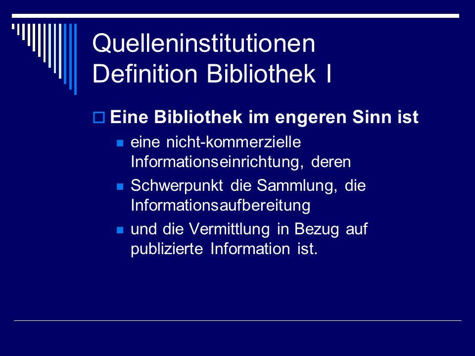 Quelleninstitutionen Definition Bibliothek II  Eine Bibliothek im weiteren Sinn ist Ein Wissens-/Informationsspeicher ein Betrieb eine Schnittstelle, ein Medium, ein Vermittler ein Ort etwas Digitales/Hybrides.