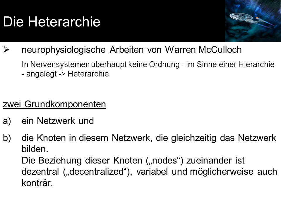 Die Heterarchie  neurophysiologische Arbeiten von Warren McCulloch In Nervensystemen überhaupt keine Ordnung - im Sinne einer Hierarchie - angelegt -> Heterarchie zwei Grundkomponenten a)ein Netzwerk und b)die Knoten in diesem Netzwerk, die gleichzeitig das Netzwerk bilden.