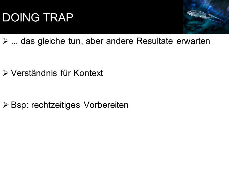 DOING TRAP ... das gleiche tun, aber andere Resultate erwarten  Verständnis für Kontext  Bsp: rechtzeitiges Vorbereiten