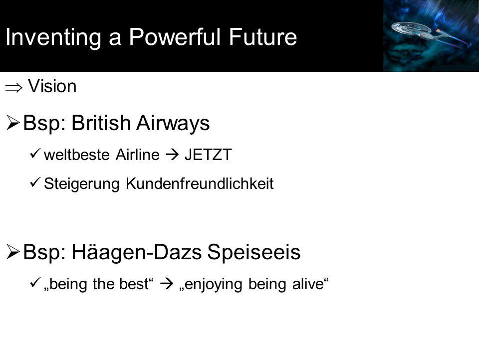 """Inventing a Powerful Future  Vision  Bsp: British Airways weltbeste Airline  JETZT Steigerung Kundenfreundlichkeit  Bsp: Häagen-Dazs Speiseeis """"be"""