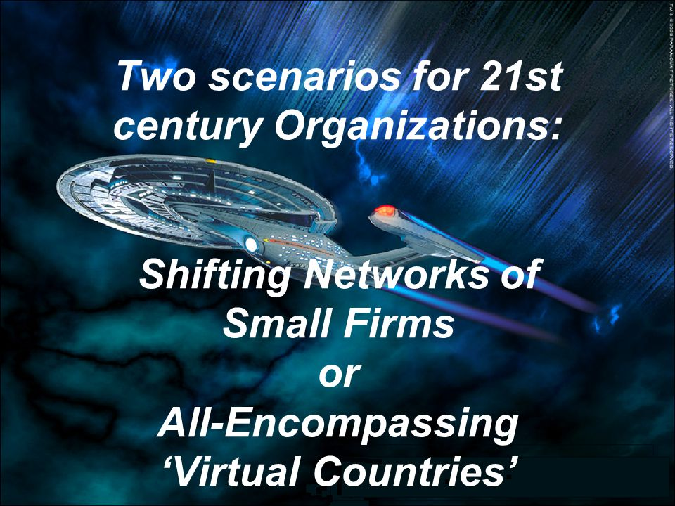 Two scenarios for 21st century Organizations: Shifting Networks of Small Firms or All-Encompassing 'Virtual Countries'