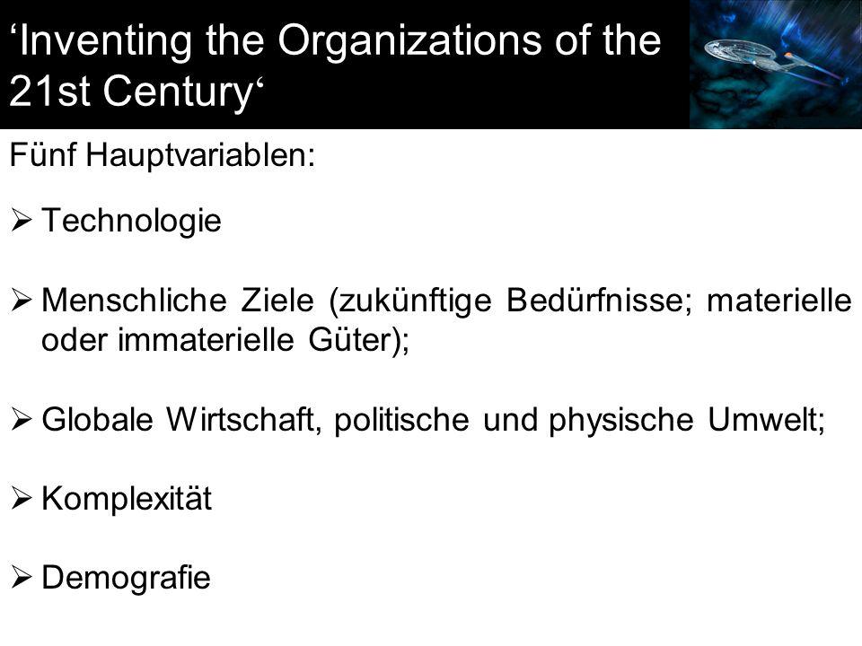 'Inventing the Organizations of the 21st Century ' Fünf Hauptvariablen:  Technologie  Menschliche Ziele (zukünftige Bedürfnisse; materielle oder immaterielle Güter);  Globale Wirtschaft, politische und physische Umwelt;  Komplexität  Demografie