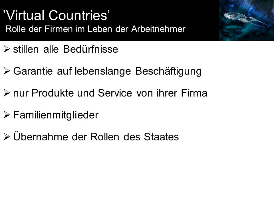 'Virtual Countries' Rolle der Firmen im Leben der Arbeitnehmer  stillen alle Bedürfnisse  Garantie auf lebenslange Beschäftigung  nur Produkte und Service von ihrer Firma  Familienmitglieder  Übernahme der Rollen des Staates