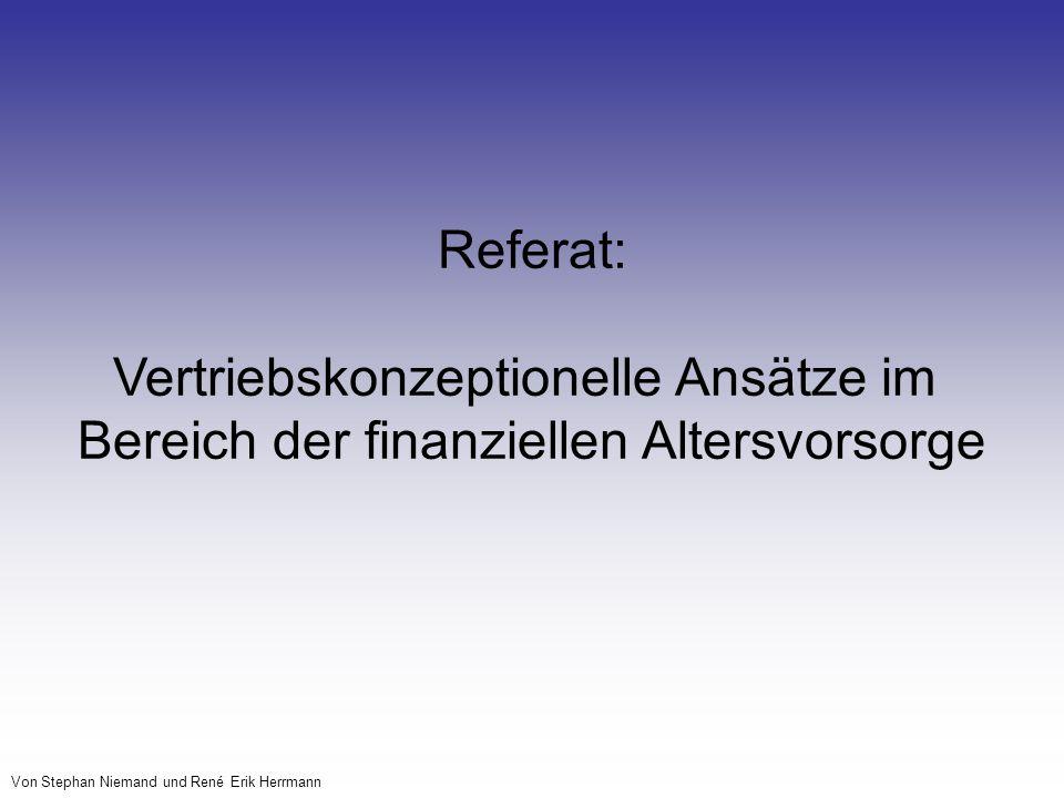 Vertriebskonzeptionelle Ansätze im Bereich der finanziellen Altersvorsorge Von Stephan Niemand und René Erik Herrmann Referat: Vertriebskonzeptionelle