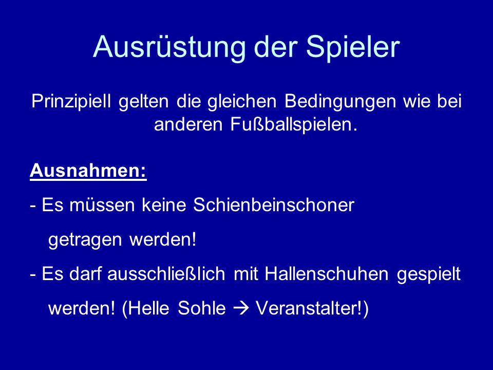 Ausrüstung der Spieler Prinzipiell gelten die gleichen Bedingungen wie bei anderen Fußballspielen.