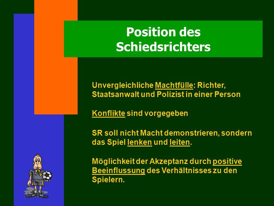 Position des Schiedsrichters Unvergleichliche Machtfülle: Richter, Staatsanwalt und Polizist in einer Person Konflikte sind vorgegeben SR soll nicht Macht demonstrieren, sondern das Spiel lenken und leiten.