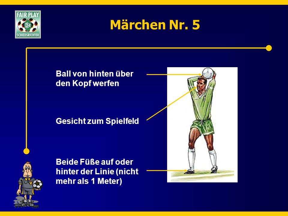 Märchen Nr. 5 Ball von hinten über den Kopf werfen Gesicht zum Spielfeld Beide Füße auf oder hinter der Linie (nicht mehr als 1 Meter)