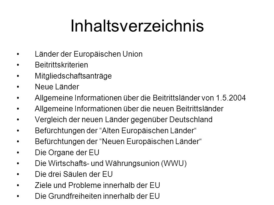Inhaltsverzeichnis Länder der Europäischen Union Beitrittskriterien Mitgliedschaftsanträge Neue Länder Allgemeine Informationen über die Beitrittsländer von 1.5.2004 Allgemeine Informationen über die neuen Beitrittsländer Vergleich der neuen Länder gegenüber Deutschland Befürchtungen der Alten Europäischen Länder Befürchtungen der Neuen Europäischen Länder Die Organe der EU Die Wirtschafts- und Währungsunion (WWU) Die drei Säulen der EU Ziele und Probleme innerhalb der EU Die Grundfreiheiten innerhalb der EU