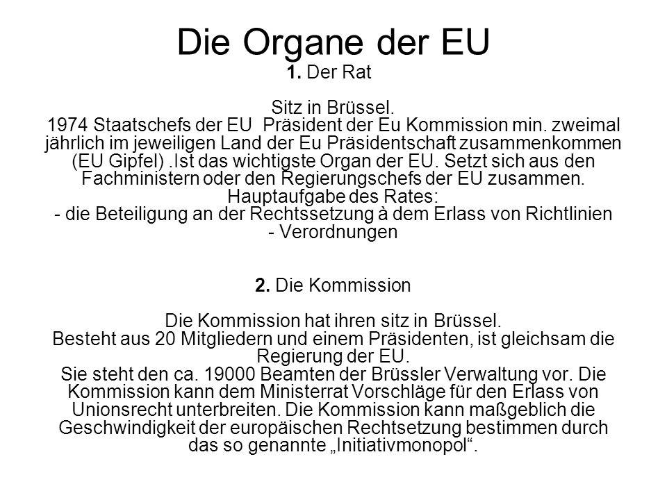 Die Organe der EU 1. Der Rat Sitz in Brüssel. 1974 Staatschefs der EU Präsident der Eu Kommission min. zweimal jährlich im jeweiligen Land der Eu Präs