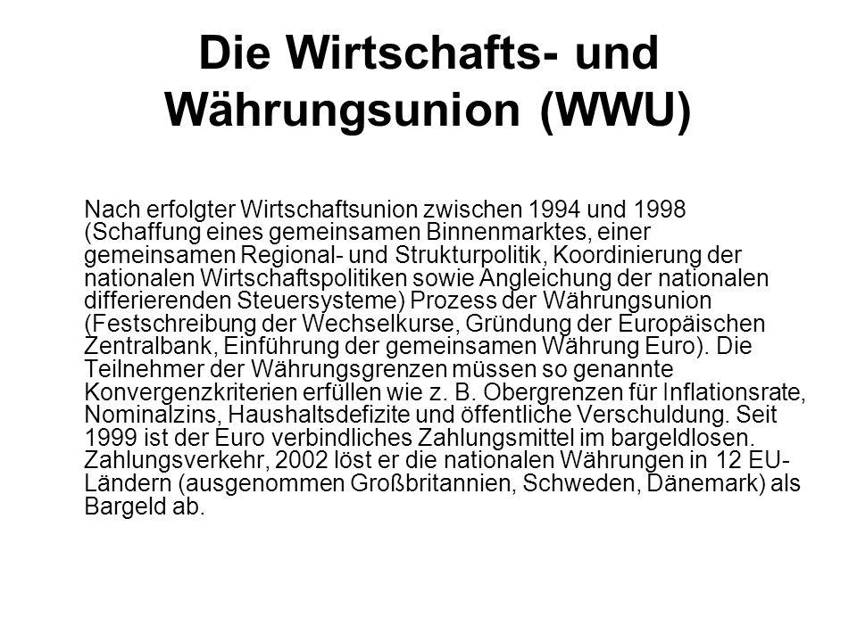Die Wirtschafts- und Währungsunion (WWU) Nach erfolgter Wirtschaftsunion zwischen 1994 und 1998 (Schaffung eines gemeinsamen Binnenmarktes, einer gemeinsamen Regional- und Strukturpolitik, Koordinierung der nationalen Wirtschaftspolitiken sowie Angleichung der nationalen differierenden Steuersysteme) Prozess der Währungsunion (Festschreibung der Wechselkurse, Gründung der Europäischen Zentralbank, Einführung der gemeinsamen Währung Euro).