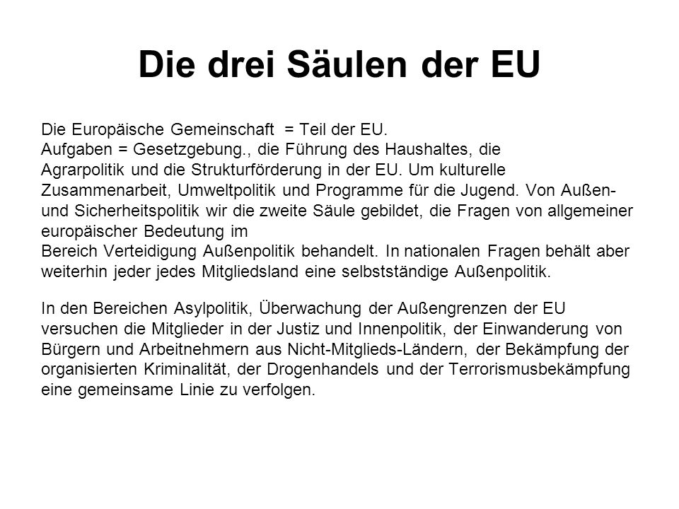 Die drei Säulen der EU Die Europäische Gemeinschaft = Teil der EU. Aufgaben = Gesetzgebung., die Führung des Haushaltes, die Agrarpolitik und die Stru