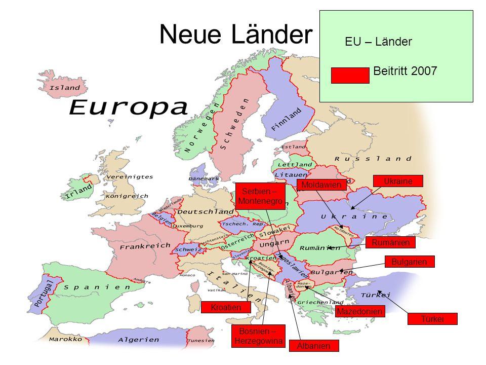 Neue Länder EU – Länder Beitritt 2007 Bosnien – Herzegowina Bulgarien Rumänien Türkei Kroatien Serbien – Montenegro Mazedonien Albanien Moldawien Ukra