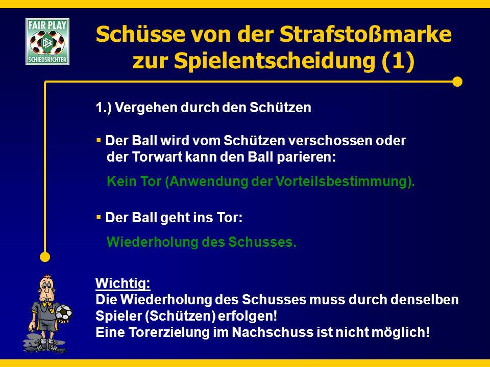 Schüsse von der Strafstoßmarke zur Spielentscheidung (1) 1.) Vergehen durch den Schützen  Der Ball geht ins Tor: Wiederholung des Schusses.  Der Bal