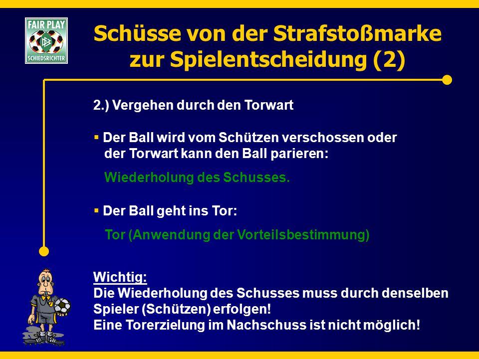 Schüsse von der Strafstoßmarke zur Spielentscheidung (2) 2.) Vergehen durch den Torwart  Der Ball geht ins Tor: Tor (Anwendung der Vorteilsbestimmung