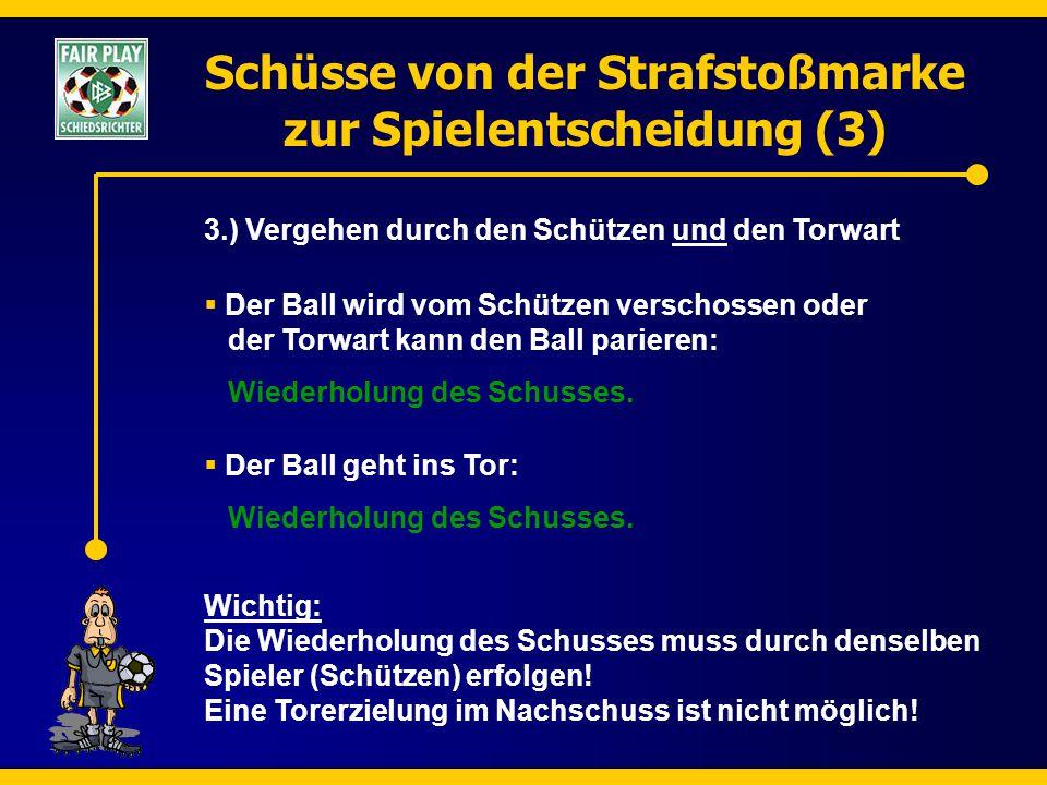 Schüsse von der Strafstoßmarke zur Spielentscheidung (3) 3.) Vergehen durch den Schützen und den Torwart  Der Ball geht ins Tor: Wiederholung des Sch