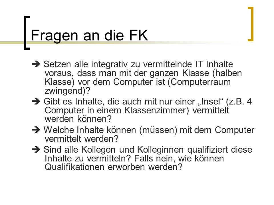 Fragen an die FK  Setzen alle integrativ zu vermittelnde IT Inhalte voraus, dass man mit der ganzen Klasse (halben Klasse) vor dem Computer ist (Computerraum zwingend).