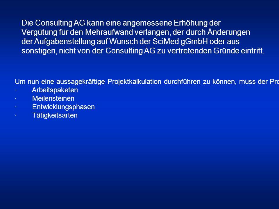 Die Consulting AG kann eine angemessene Erhöhung der Vergütung für den Mehraufwand verlangen, der durch Änderungen der Aufgabenstellung auf Wunsch der SciMed gGmbH oder aus sonstigen, nicht von der Consulting AG zu vertretenden Gründe eintritt.