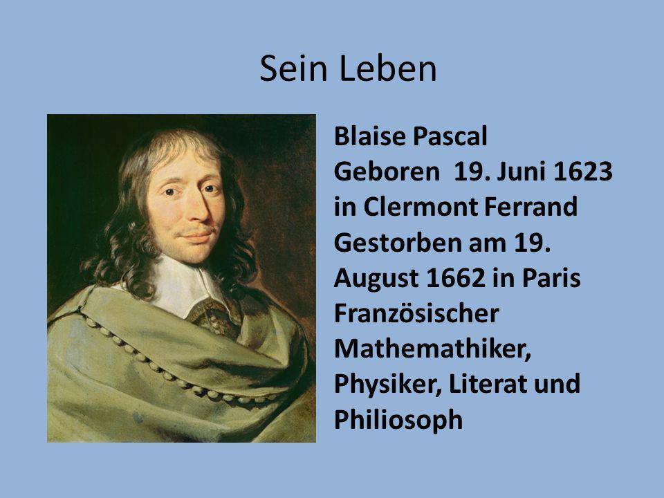 Sein Leben Blaise Pascal Geboren 19. Juni 1623 in Clermont Ferrand Gestorben am 19. August 1662 in Paris Französischer Mathemathiker, Physiker, Litera