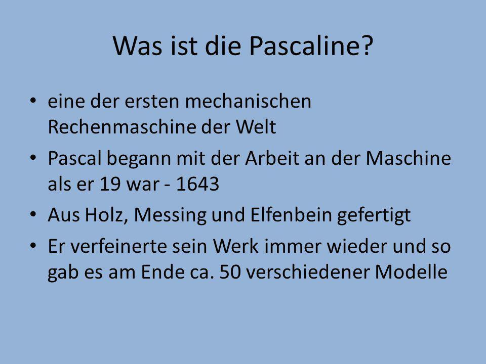 Was ist die Pascaline? eine der ersten mechanischen Rechenmaschine der Welt Pascal begann mit der Arbeit an der Maschine als er 19 war - 1643 Aus Holz