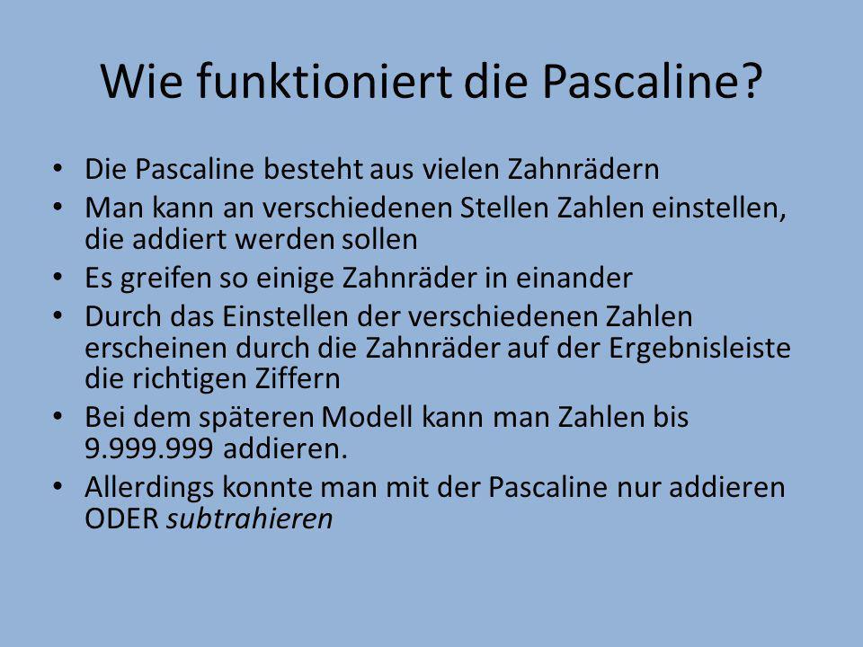 Wie funktioniert die Pascaline? Die Pascaline besteht aus vielen Zahnrädern Man kann an verschiedenen Stellen Zahlen einstellen, die addiert werden so