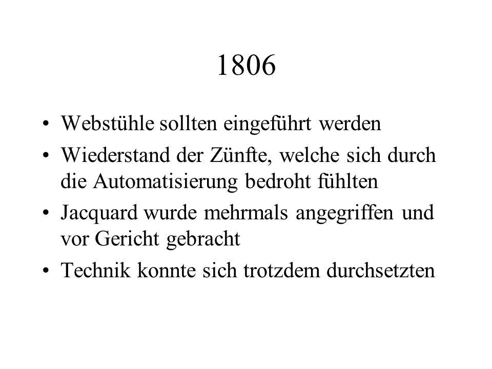 1806 Webstühle sollten eingeführt werden Wiederstand der Zünfte, welche sich durch die Automatisierung bedroht fühlten Jacquard wurde mehrmals angegri