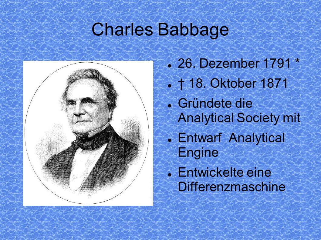 Charles Babbage 26. Dezember 1791 * † 18. Oktober 1871 Gründete die Analytical Society mit Entwarf Analytical Engine Entwickelte eine Differenzmaschin