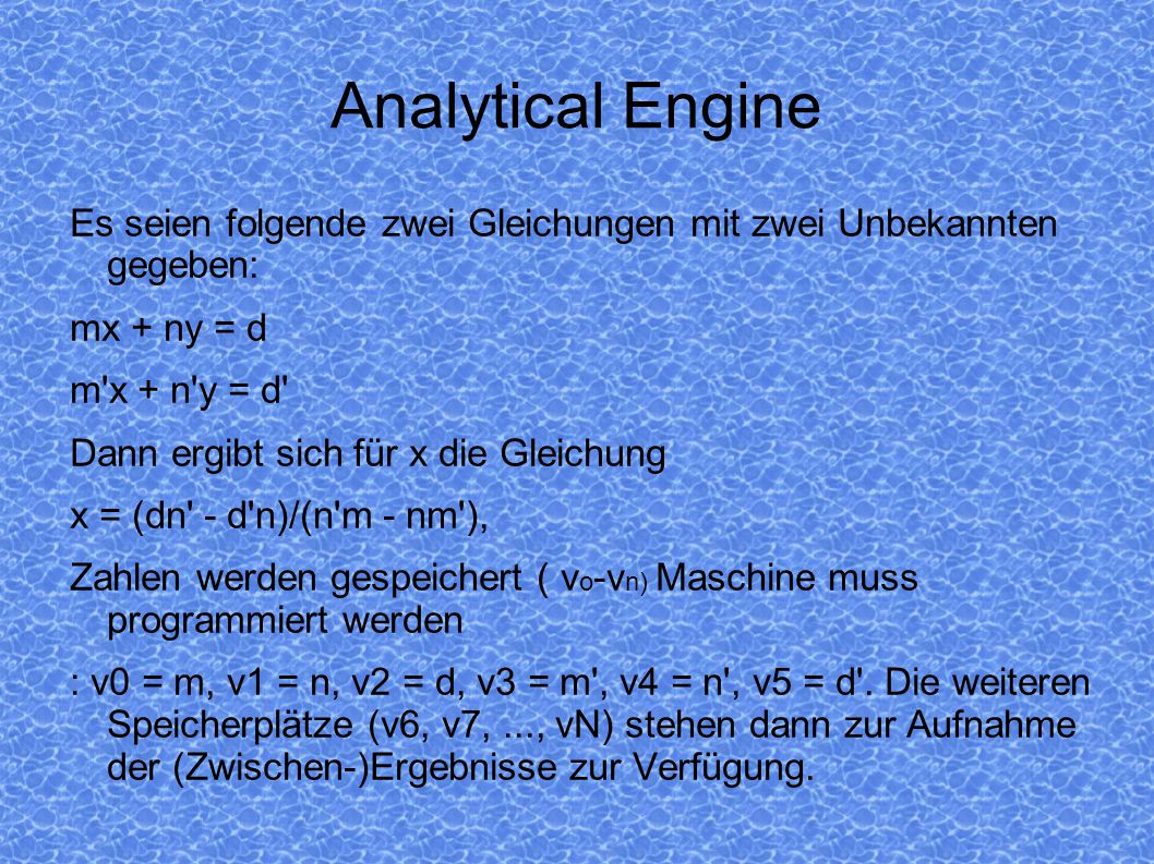 Analytical Engine Es seien folgende zwei Gleichungen mit zwei Unbekannten gegeben: mx + ny = d m'x + n'y = d' Dann ergibt sich für x die Gleichung x =