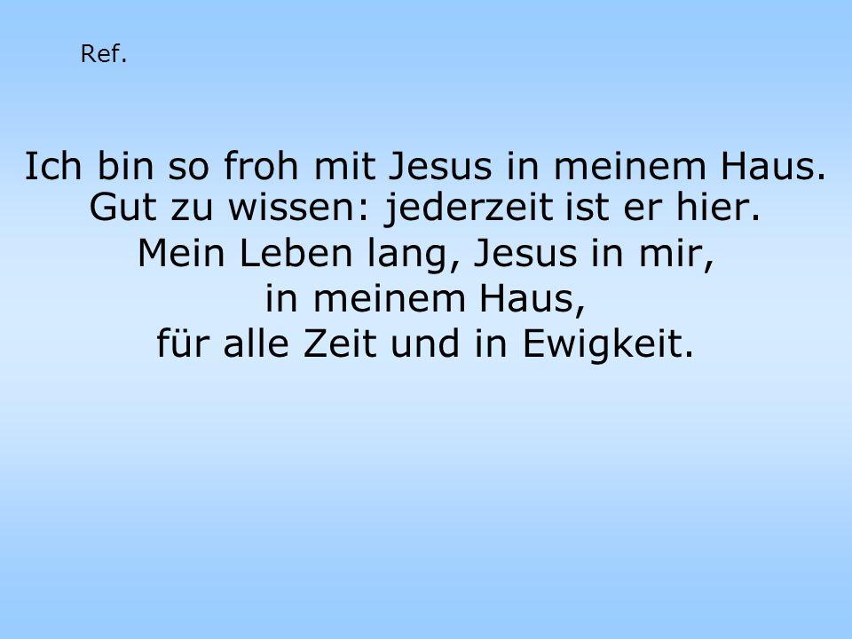 Ich bin so froh mit Jesus in meinem Haus. Gut zu wissen: jederzeit ist er hier. Mein Leben lang, Jesus in mir, in meinem Haus, für alle Zeit und in Ew
