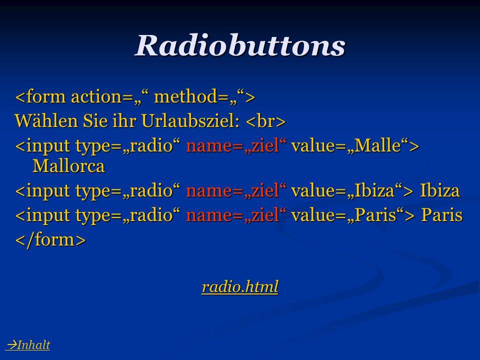 Radiobuttons Wählen Sie ihr Urlaubsziel: Wählen Sie ihr Urlaubsziel: Mallorca Mallorca Ibiza Ibiza Paris Paris</form> radio.html  Inhalt