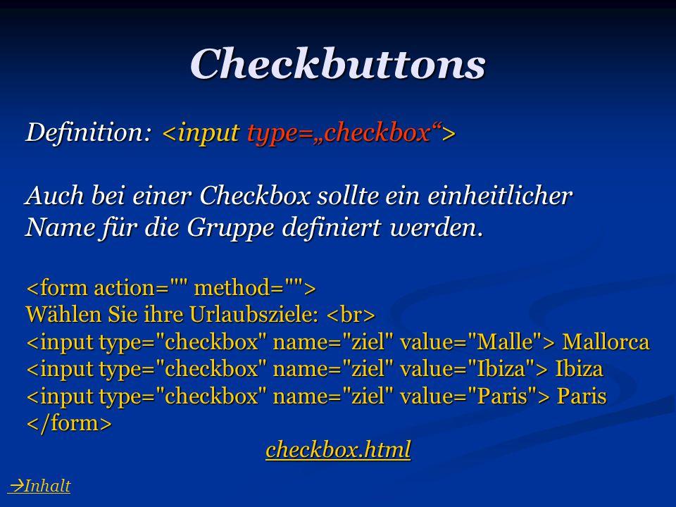 Checkbuttons Definition: Definition: Auch bei einer Checkbox sollte ein einheitlicher Name für die Gruppe definiert werden. Wählen Sie ihre Urlaubszie