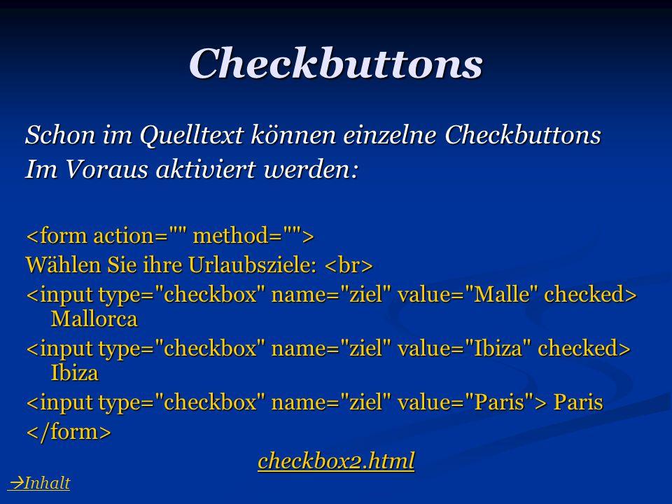 Checkbuttons Schon im Quelltext können einzelne Checkbuttons Im Voraus aktiviert werden: Wählen Sie ihre Urlaubsziele: Wählen Sie ihre Urlaubsziele: M