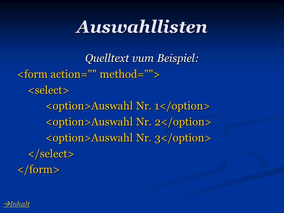 Auswahllisten Quelltext vum Beispiel: <select> Auswahl Nr. 1 Auswahl Nr. 1 Auswahl Nr. 2 Auswahl Nr. 2 Auswahl Nr. 3 Auswahl Nr. 3 </select></form> 