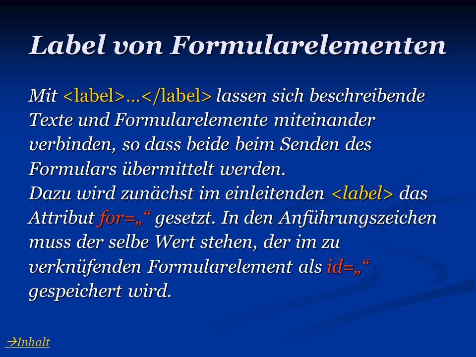 Label von Formularelementen Mit … lassen sich beschreibende Texte und Formularelemente miteinander verbinden, so dass beide beim Senden des Formulars