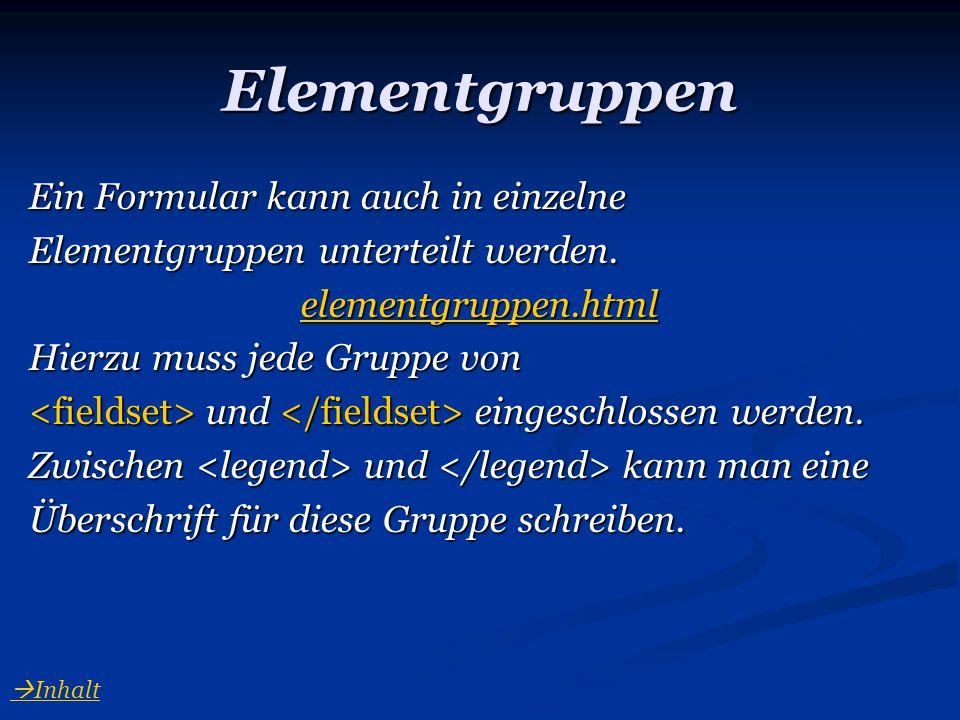 Elementgruppen Ein Formular kann auch in einzelne Elementgruppen unterteilt werden. elementgruppen.html Hierzu muss jede Gruppe von und eingeschlossen