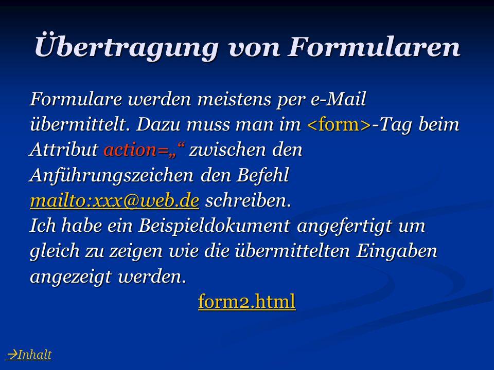 """Übertragung von Formularen Formulare werden meistens per e-Mail übermittelt. Dazu muss man im -Tag beim Attribut action="""""""" zwischen den Anführungszeic"""