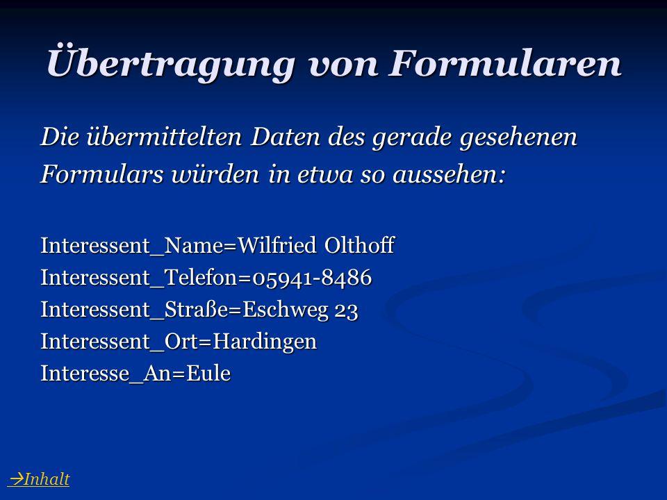 Übertragung von Formularen Die übermittelten Daten des gerade gesehenen Formulars würden in etwa so aussehen: Interessent_Name=Wilfried Olthoff Intere