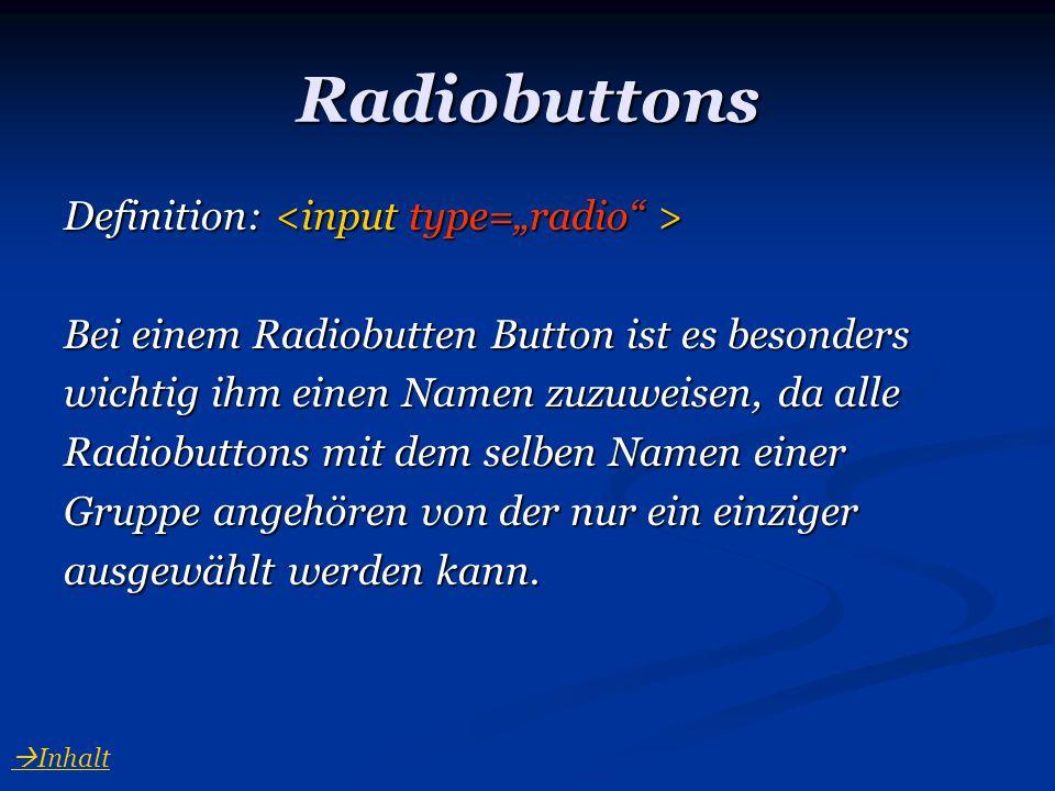 Radiobuttons Definition: Definition: Bei einem Radiobutten Button ist es besonders wichtig ihm einen Namen zuzuweisen, da alle Radiobuttons mit dem se