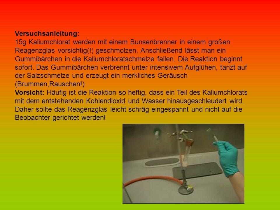 Versuchsanleitung: 15g Kaliumchlorat werden mit einem Bunsenbrenner in einem großen Reagenzglas vorsichtig(!) geschmolzen. Anschließend lässt man ein