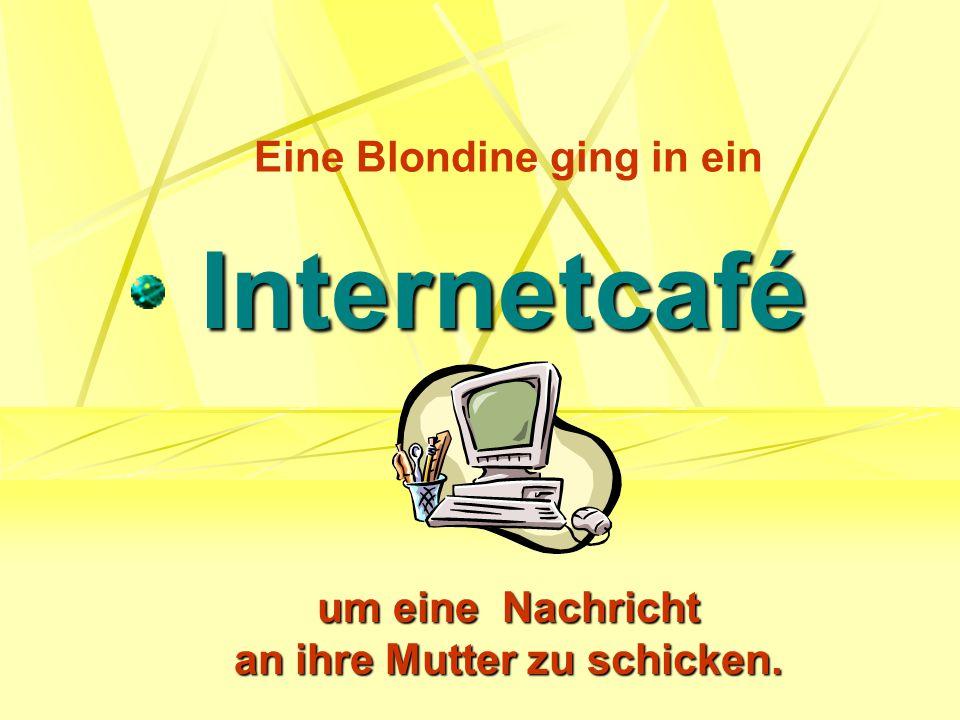 Eine Blondine ging in ein Internetcafé um eine Nachricht an ihre Mutter zu schicken.
