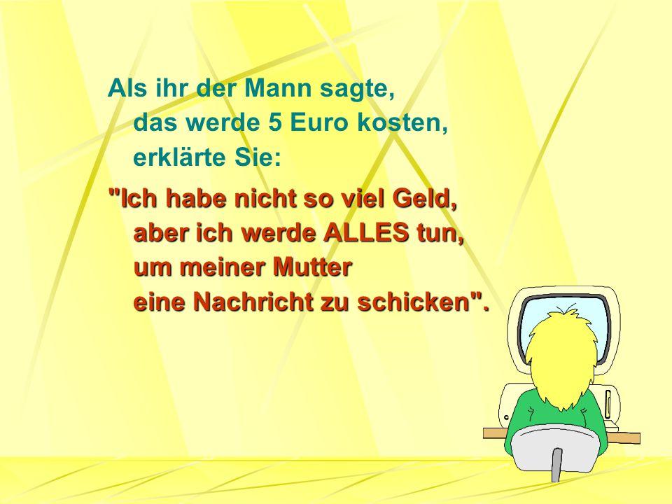 Als ihr der Mann sagte, das werde 5 Euro kosten, erklärte Sie: Ich habe nicht so viel Geld, aber ich werde ALLES tun, um meiner Mutter eine Nachricht zu schicken .