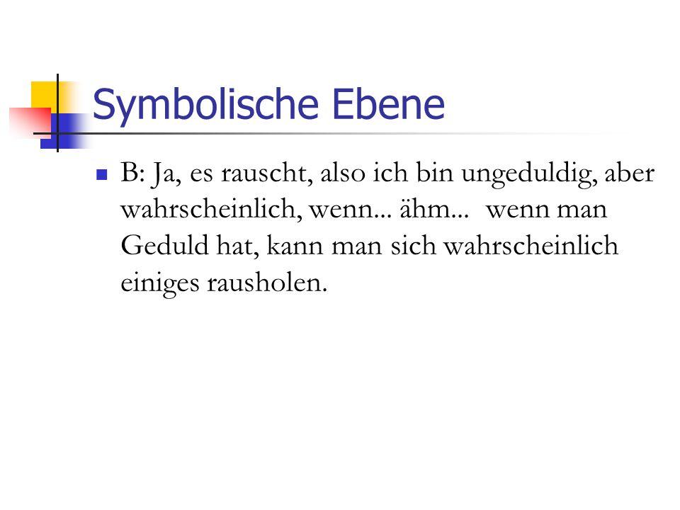 Symbolische Ebene B: Ja, es rauscht, also ich bin ungeduldig, aber wahrscheinlich, wenn...