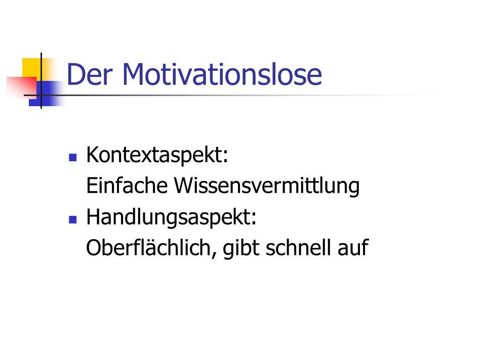 Der Motivationslose Kontextaspekt: Einfache Wissensvermittlung Handlungsaspekt: Oberflächlich, gibt schnell auf